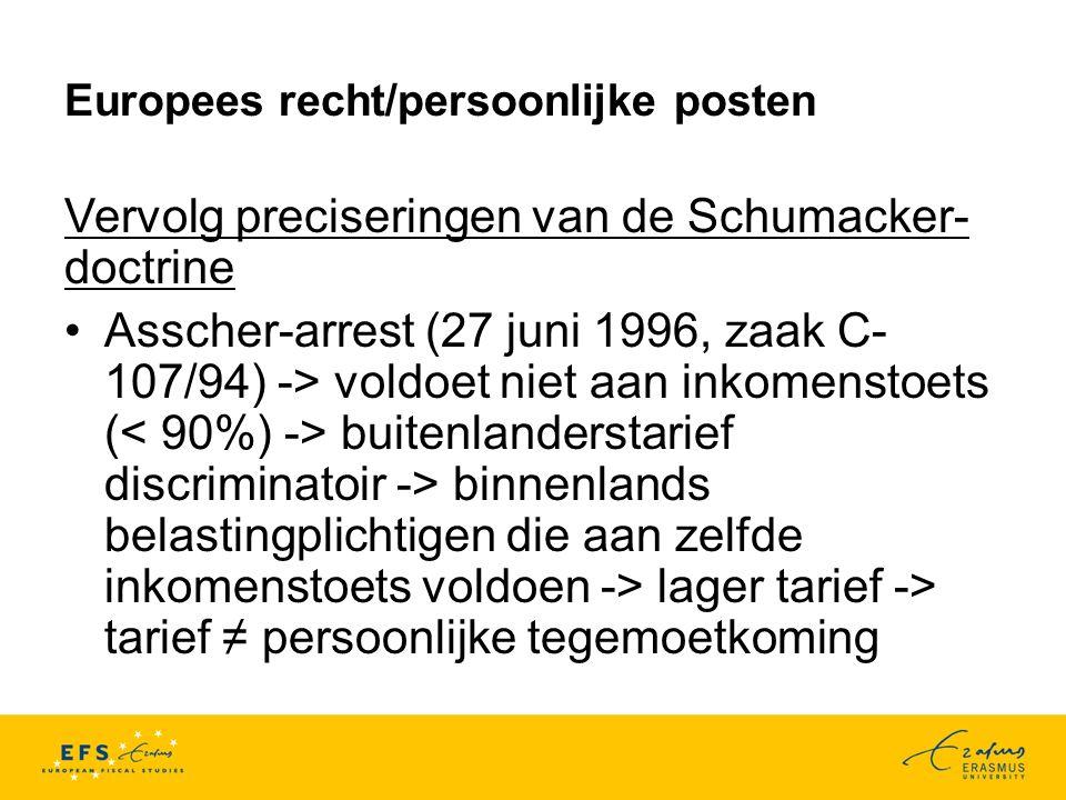 Europees recht/persoonlijke posten Vervolg preciseringen van de Schumacker- doctrine Asscher-arrest (27 juni 1996, zaak C- 107/94) -> voldoet niet aan inkomenstoets ( buitenlanderstarief discriminatoir -> binnenlands belastingplichtigen die aan zelfde inkomenstoets voldoen -> lager tarief -> tarief ≠ persoonlijke tegemoetkoming