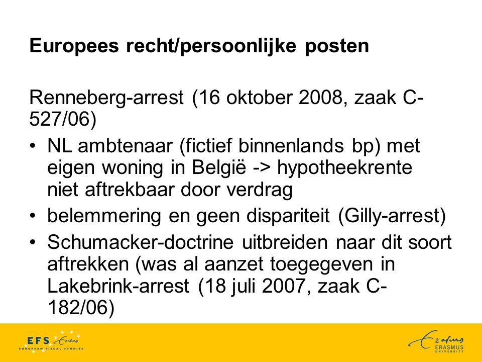 Europees recht/persoonlijke posten Renneberg-arrest (16 oktober 2008, zaak C- 527/06) NL ambtenaar (fictief binnenlands bp) met eigen woning in België -> hypotheekrente niet aftrekbaar door verdrag belemmering en geen dispariteit (Gilly-arrest) Schumacker-doctrine uitbreiden naar dit soort aftrekken (was al aanzet toegegeven in Lakebrink-arrest (18 juli 2007, zaak C- 182/06)