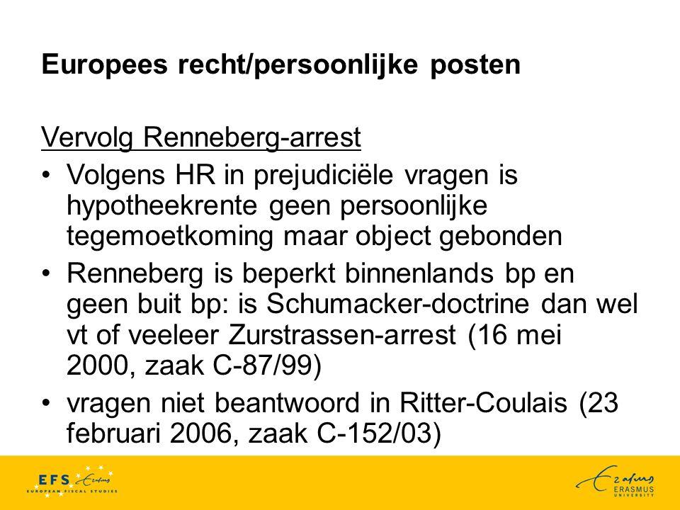 Europees recht/persoonlijke posten Vervolg Renneberg-arrest Volgens HR in prejudiciële vragen is hypotheekrente geen persoonlijke tegemoetkoming maar object gebonden Renneberg is beperkt binnenlands bp en geen buit bp: is Schumacker-doctrine dan wel vt of veeleer Zurstrassen-arrest (16 mei 2000, zaak C-87/99) vragen niet beantwoord in Ritter-Coulais (23 februari 2006, zaak C-152/03)