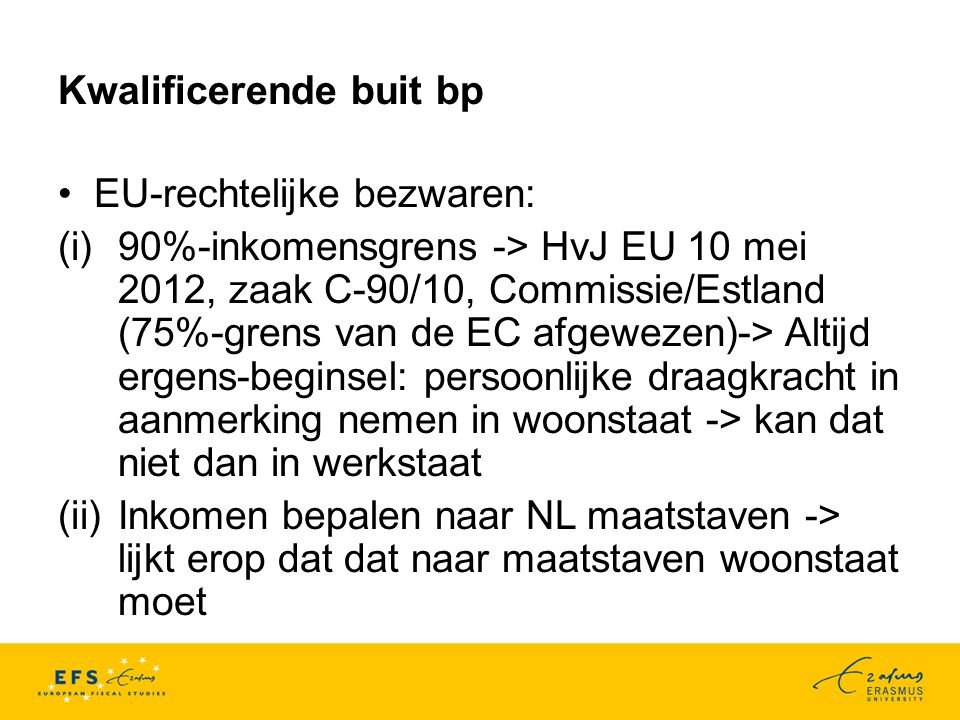 Kwalificerende buit bp EU-rechtelijke bezwaren: (i)90%-inkomensgrens -> HvJ EU 10 mei 2012, zaak C-90/10, Commissie/Estland (75%-grens van de EC afgewezen)-> Altijd ergens-beginsel: persoonlijke draagkracht in aanmerking nemen in woonstaat -> kan dat niet dan in werkstaat (ii)Inkomen bepalen naar NL maatstaven -> lijkt erop dat dat naar maatstaven woonstaat moet