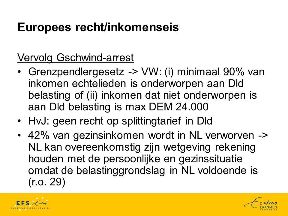Europees recht/inkomenseis Vervolg Gschwind-arrest Grenzpendlergesetz -> VW: (i) minimaal 90% van inkomen echtelieden is onderworpen aan Dld belasting of (ii) inkomen dat niet onderworpen is aan Dld belasting is max DEM 24.000 HvJ: geen recht op splittingtarief in Dld 42% van gezinsinkomen wordt in NL verworven -> NL kan overeenkomstig zijn wetgeving rekening houden met de persoonlijke en gezinssituatie omdat de belastinggrondslag in NL voldoende is (r.o.