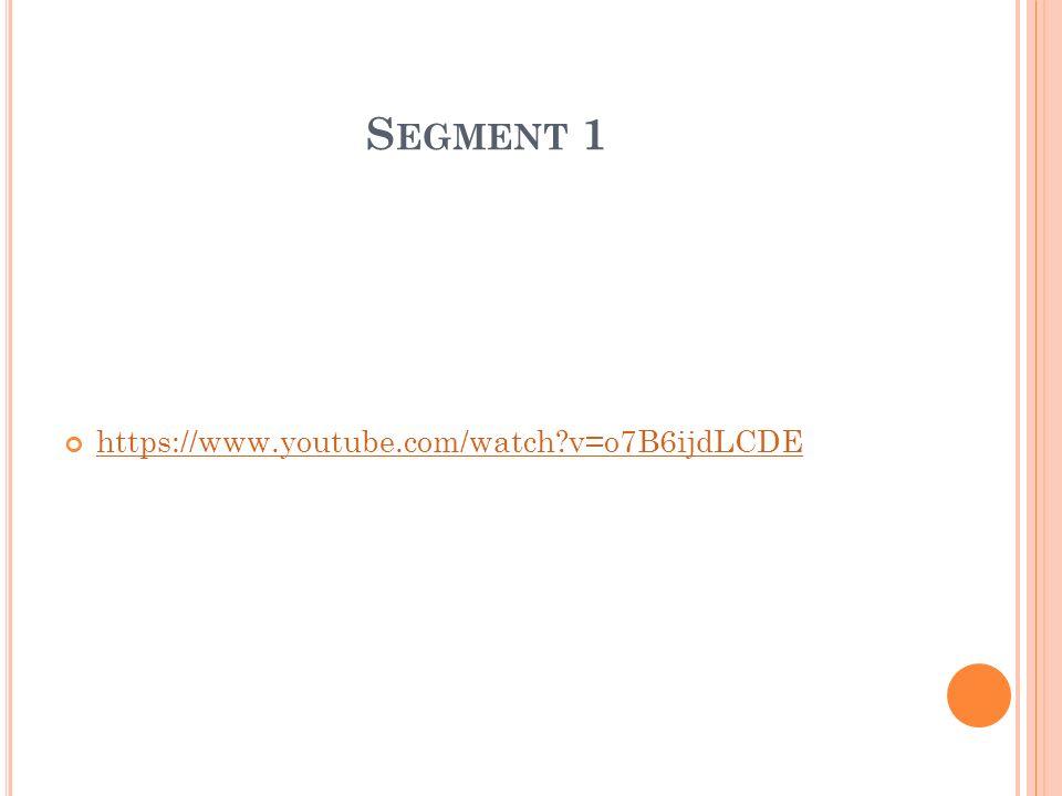 S EGMENT 1 https://www.youtube.com/watch v=o7B6ijdLCDE