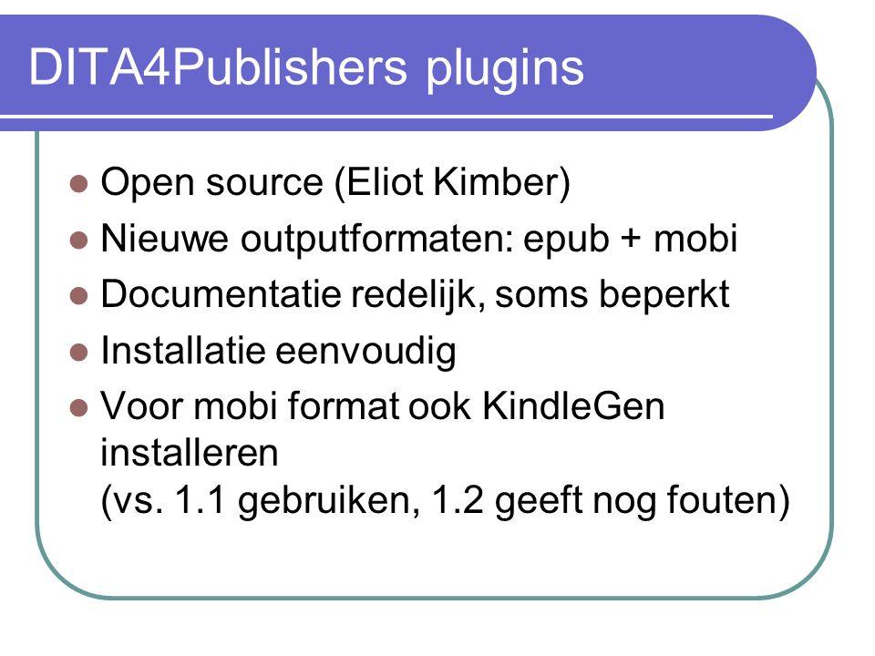 DITA4Publishers plugins Open source (Eliot Kimber) Nieuwe outputformaten: epub + mobi Documentatie redelijk, soms beperkt Installatie eenvoudig Voor mobi format ook KindleGen installeren (vs.