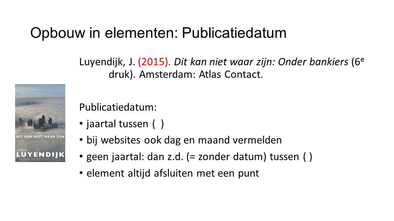 Opbouw in elementen: Publicatiedatum Luyendijk, J. (2015). Dit kan niet waar zijn: Onder bankiers (6 e druk). Amsterdam: Atlas Contact. Publicatiedatu