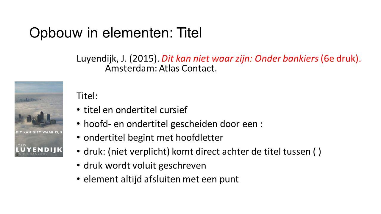 Opbouw in elementen: Titel Luyendijk, J. (2015). Dit kan niet waar zijn: Onder bankiers (6e druk). Amsterdam: Atlas Contact. Titel: titel en ondertite