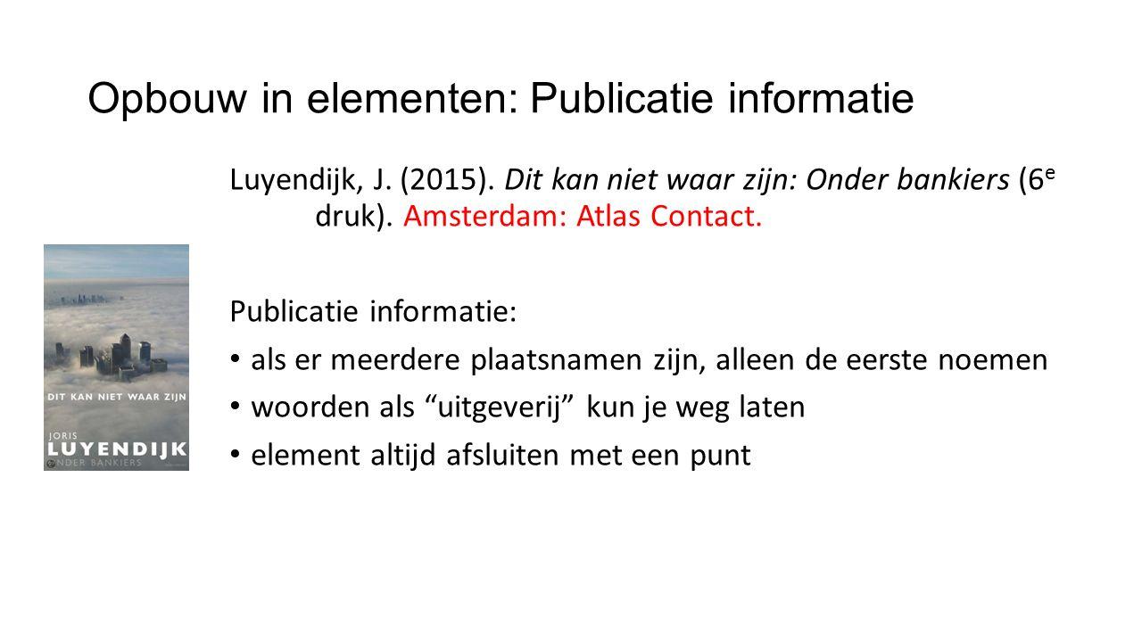 Opbouw in elementen: Publicatie informatie Luyendijk, J. (2015). Dit kan niet waar zijn: Onder bankiers (6 e druk). Amsterdam: Atlas Contact. Publicat