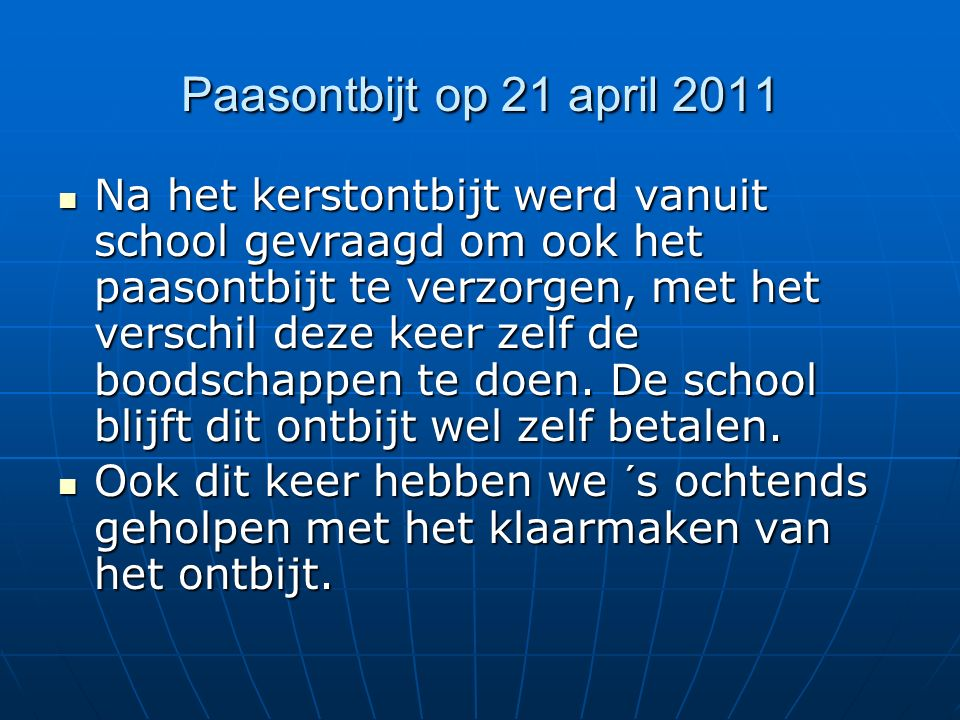 Paasontbijt op 21 april 2011 Na het kerstontbijt werd vanuit school gevraagd om ook het paasontbijt te verzorgen, met het verschil deze keer zelf de boodschappen te doen.