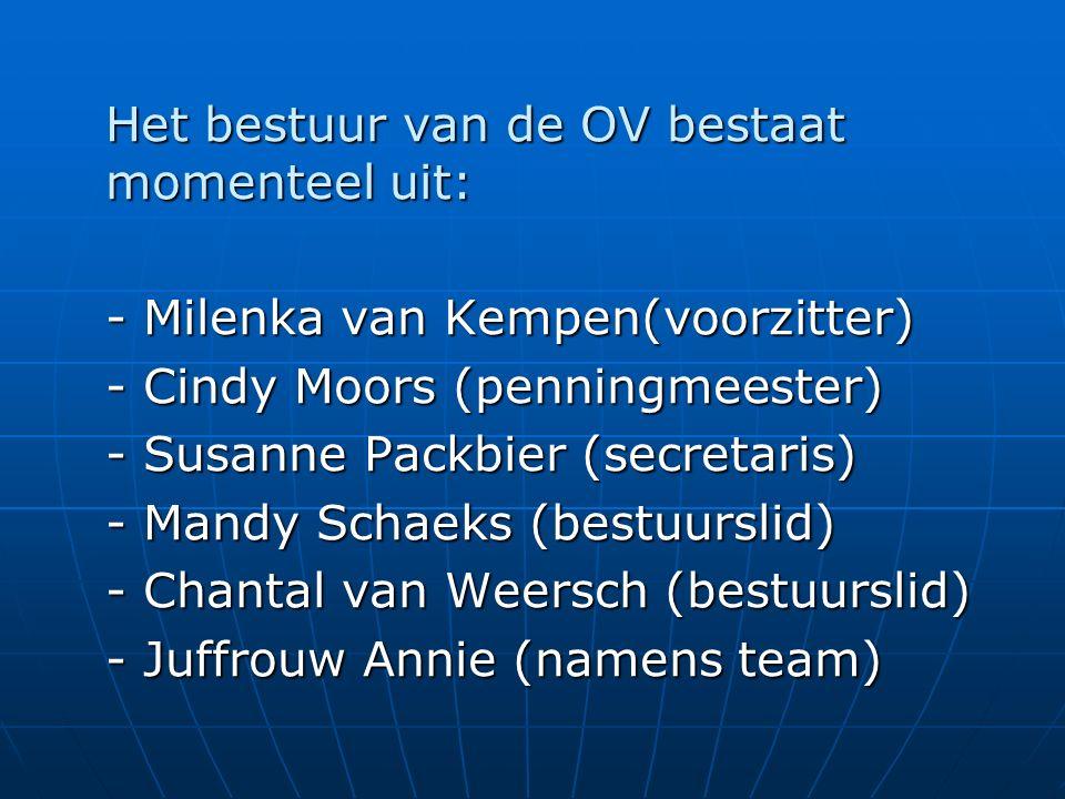 Het bestuur van de OV bestaat momenteel uit: - Milenka van Kempen(voorzitter) - Cindy Moors (penningmeester) - Susanne Packbier (secretaris) - Mandy Schaeks (bestuurslid) - Chantal van Weersch (bestuurslid) - Juffrouw Annie (namens team)