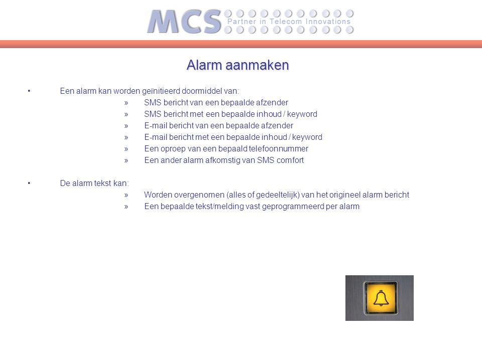 Alarm aanmaken Een alarm kan worden geïnitieerd doormiddel van: »SMS bericht van een bepaalde afzender »SMS bericht met een bepaalde inhoud / keyword »E-mail bericht van een bepaalde afzender »E-mail bericht met een bepaalde inhoud / keyword »Een oproep van een bepaald telefoonnummer »Een ander alarm afkomstig van SMS comfort De alarm tekst kan: »Worden overgenomen (alles of gedeeltelijk) van het origineel alarm bericht »Een bepaalde tekst/melding vast geprogrammeerd per alarm