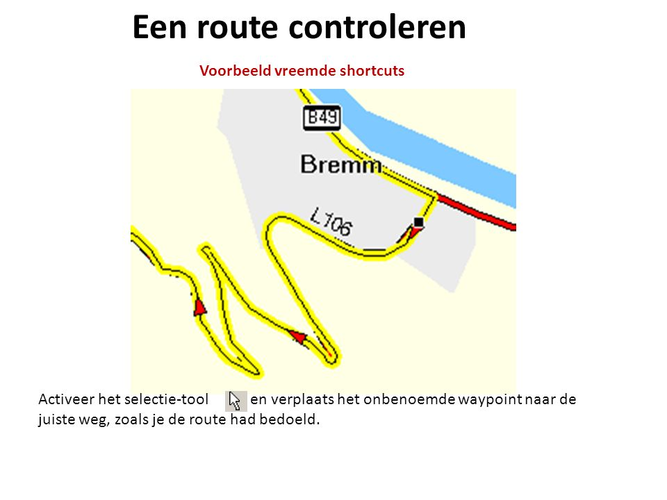 Een route controleren Voorbeeld vreemde shortcuts Activeer het selectie-tool en verplaats het onbenoemde waypoint naar de juiste weg, zoals je de rout