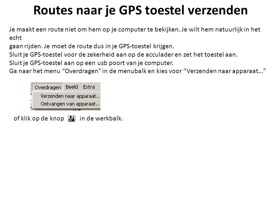 Routes naar je GPS toestel verzenden Je maakt een route niet om hem op je computer te bekijken. Je wilt hem natuurlijk in het echt gaan rijden. Je moe