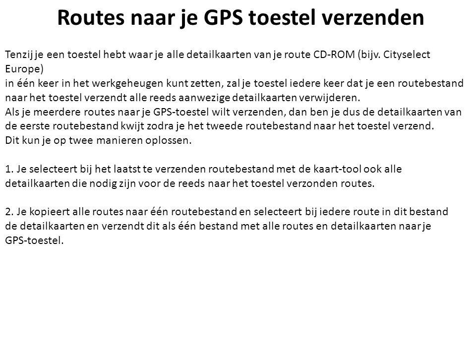 Routes naar je GPS toestel verzenden Tenzij je een toestel hebt waar je alle detailkaarten van je route CD-ROM (bijv. Cityselect Europe) in één keer i