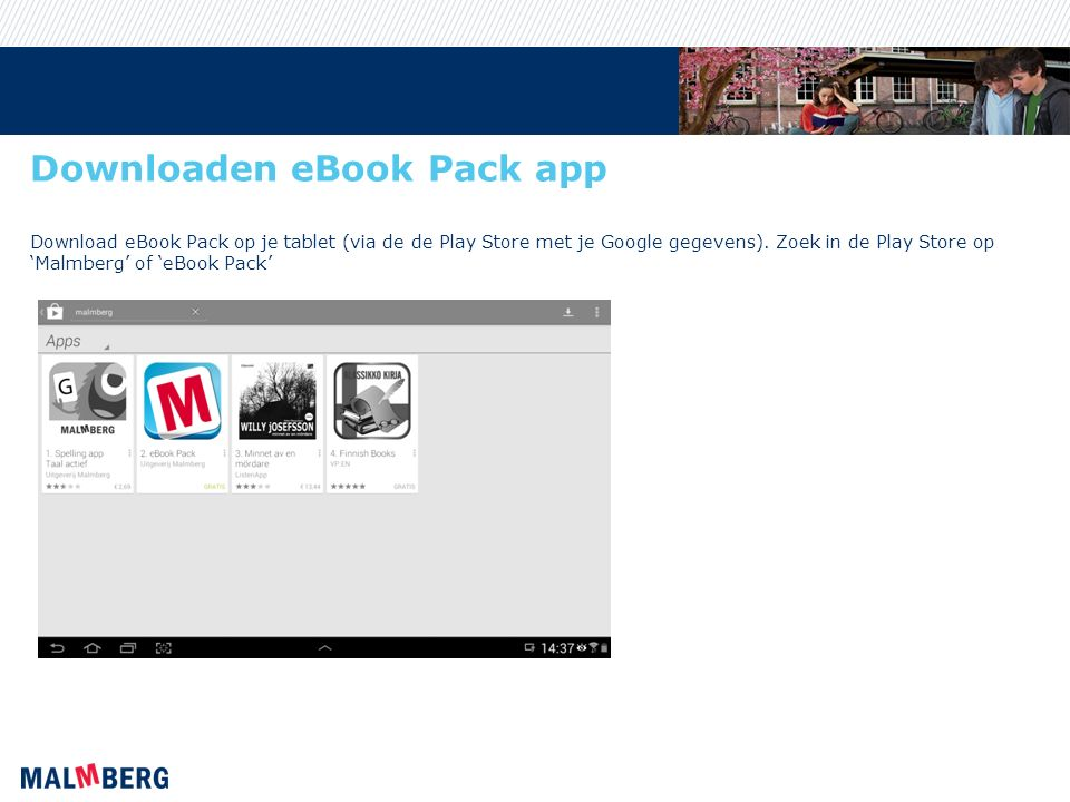 Downloaden eBook Pack app Download eBook Pack op je tablet (via de de Play Store met je Google gegevens). Zoek in de Play Store op 'Malmberg' of 'eBoo