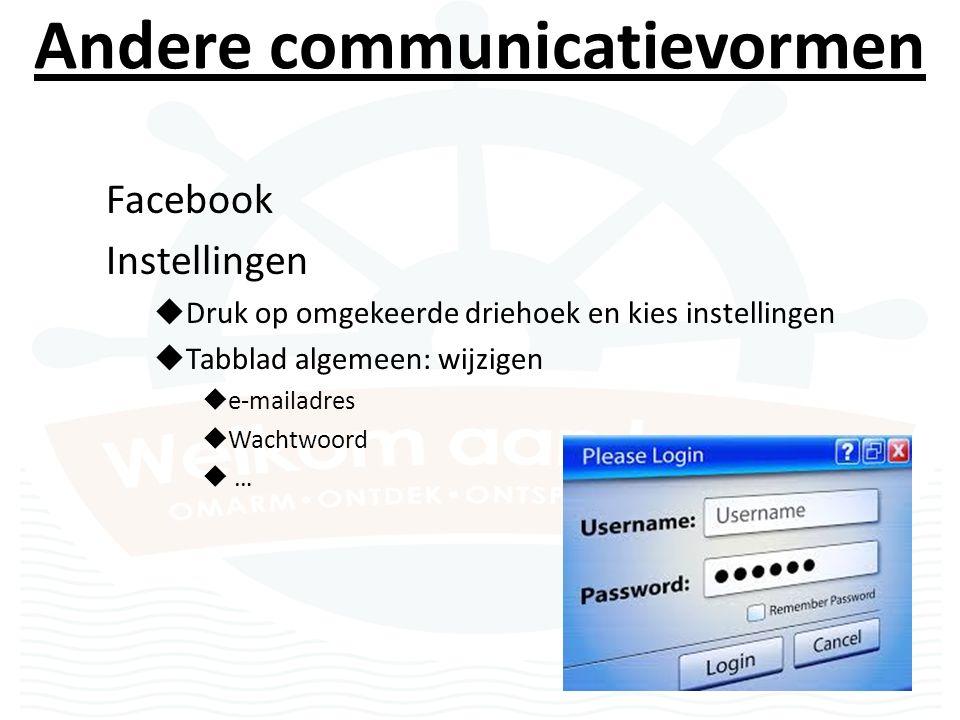 Andere communicatievormen Facebook Instellingen  Druk op omgekeerde driehoek en kies instellingen  Tabblad algemeen: wijzigen  e-mailadres  Wachtwoord  …