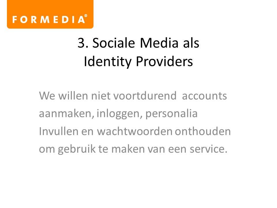 3. Sociale Media als Identity Providers We willen niet voortdurend accounts aanmaken, inloggen, personalia Invullen en wachtwoorden onthouden om gebru