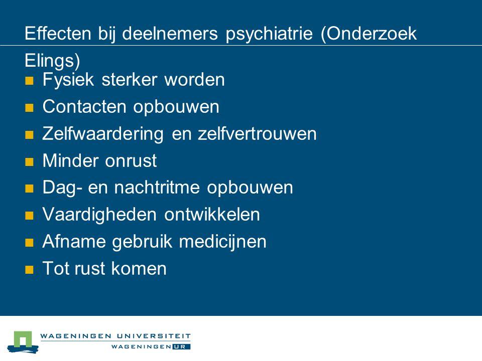 Effecten bij deelnemers psychiatrie (Onderzoek Elings) Fysiek sterker worden Contacten opbouwen Zelfwaardering en zelfvertrouwen Minder onrust Dag- en nachtritme opbouwen Vaardigheden ontwikkelen Afname gebruik medicijnen Tot rust komen