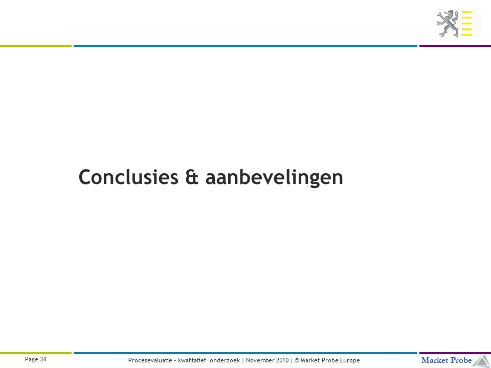 Title | Date | © Market Probe Page 34 Market Probe Procesevaluatie – kwalitatief onderzoek | November 2010 | © Market Probe Europe Conclusies & aanbevelingen