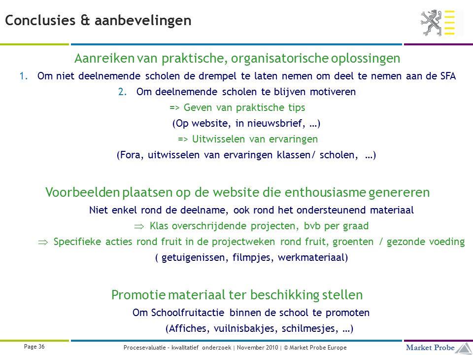 Title | Date | © Market Probe Page 36 Market Probe Procesevaluatie – kwalitatief onderzoek | November 2010 | © Market Probe Europe Aanreiken van praktische, organisatorische oplossingen 1.Om niet deelnemende scholen de drempel te laten nemen om deel te nemen aan de SFA 2.Om deelnemende scholen te blijven motiveren => Geven van praktische tips (Op website, in nieuwsbrief, …) => Uitwisselen van ervaringen (Fora, uitwisselen van ervaringen klassen/ scholen, …) Voorbeelden plaatsen op de website die enthousiasme genereren Niet enkel rond de deelname, ook rond het ondersteunend materiaal  Klas overschrijdende projecten, bvb per graad  Specifieke acties rond fruit in de projectweken rond fruit, groenten / gezonde voeding ( getuigenissen, filmpjes, werkmateriaal) Promotie materiaal ter beschikking stellen Om Schoolfruitactie binnen de school te promoten (Affiches, vuilnisbakjes, schilmesjes, …) Conclusies & aanbevelingen