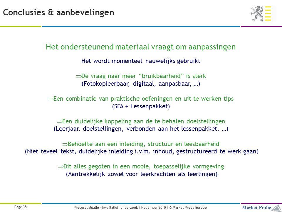 Title | Date | © Market Probe Page 38 Market Probe Procesevaluatie – kwalitatief onderzoek | November 2010 | © Market Probe Europe Het ondersteunend materiaal vraagt om aanpassingen Het wordt momenteel nauwelijks gebruikt  De vraag naar meer bruikbaarheid is sterk (Fotokopieerbaar, digitaal, aanpasbaar, …)  Een combinatie van praktische oefeningen en uit te werken tips (SFA + Lessenpakket)  Een duidelijke koppeling aan de te behalen doelstellingen (Leerjaar, doelstellingen, verbonden aan het lessenpakket, …)  Behoefte aan een inleiding, structuur en leesbaarheid (Niet teveel tekst, duidelijke inleiding i.v.m.
