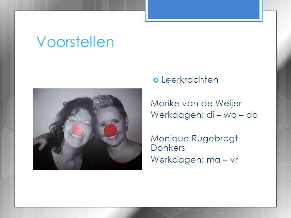 Voorstellen  Leerkrachten Marike van de Weijer Werkdagen: di – wo – do Monique Rugebregt- Donkers Werkdagen: ma – vr