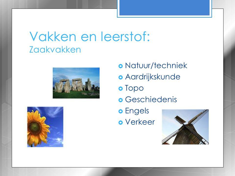 Vakken en leerstof: Zaakvakken  Natuur/techniek  Aardrijkskunde  Topo  Geschiedenis  Engels  Verkeer