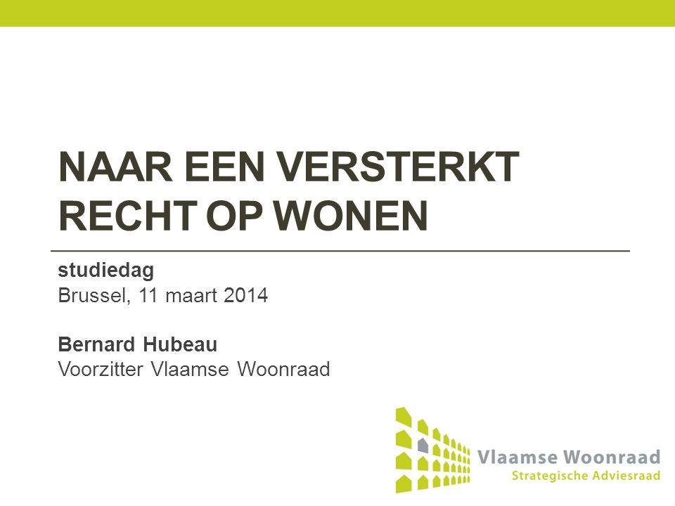 NAAR EEN VERSTERKT RECHT OP WONEN studiedag Brussel, 11 maart 2014 Bernard Hubeau Voorzitter Vlaamse Woonraad