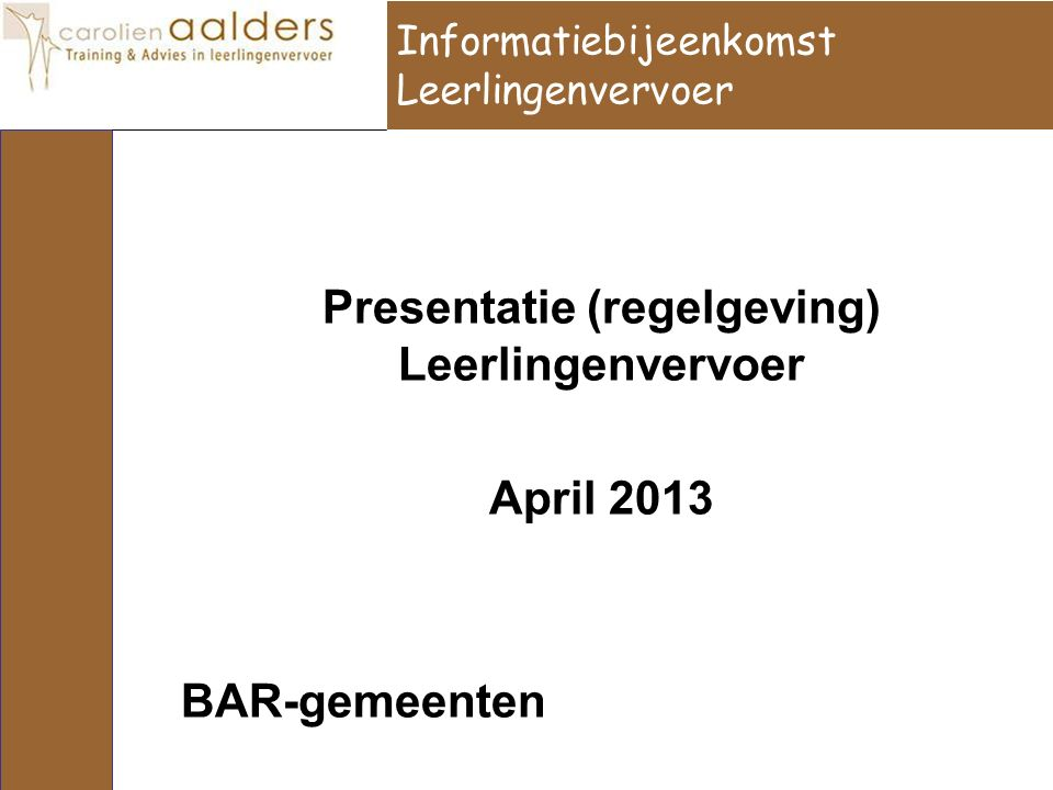 Informatiebijeenkomst Leerlingenvervoer Presentatie (regelgeving) Leerlingenvervoer April 2013 BAR-gemeenten