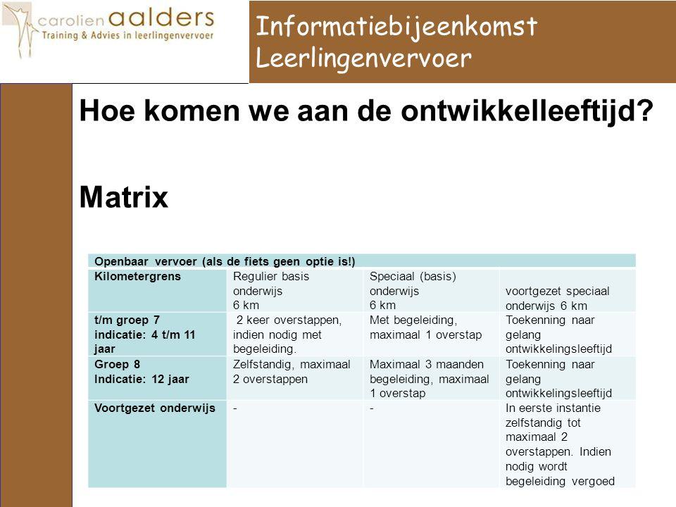 Hoe komen we aan de ontwikkelleeftijd? Matrix Informatiebijeenkomst Leerlingenvervoer Openbaar vervoer (als de fiets geen optie is!) KilometergrensReg