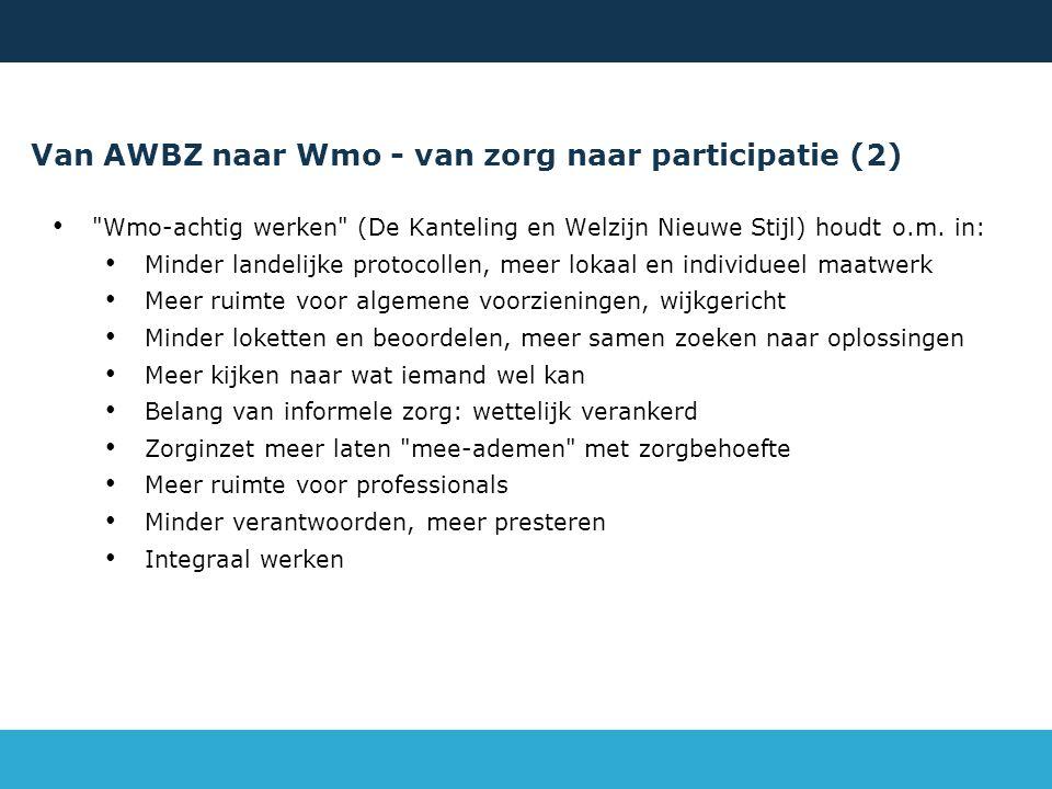 Van AWBZ naar Wmo - van zorg naar participatie (2) Wmo-achtig werken (De Kanteling en Welzijn Nieuwe Stijl) houdt o.m.