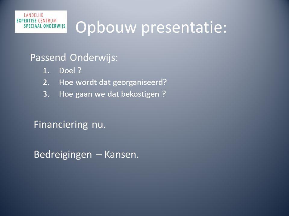 Opbouw presentatie: Passend Onderwijs: 1.Doel ? 2.Hoe wordt dat georganiseerd? 3.Hoe gaan we dat bekostigen ? Financiering nu. Bedreigingen – Kansen.