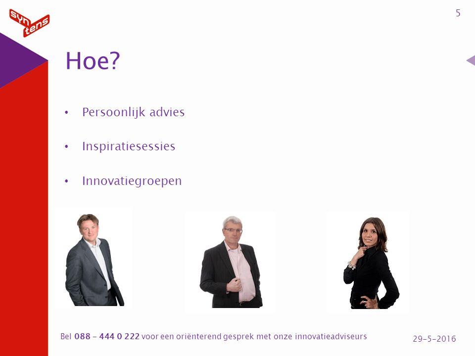 Persoonlijk advies Inspiratiesessies Innovatiegroepen 5 29-5-2016 Bel 088 – 444 0 222 voor een oriënterend gesprek met onze innovatieadviseurs Hoe