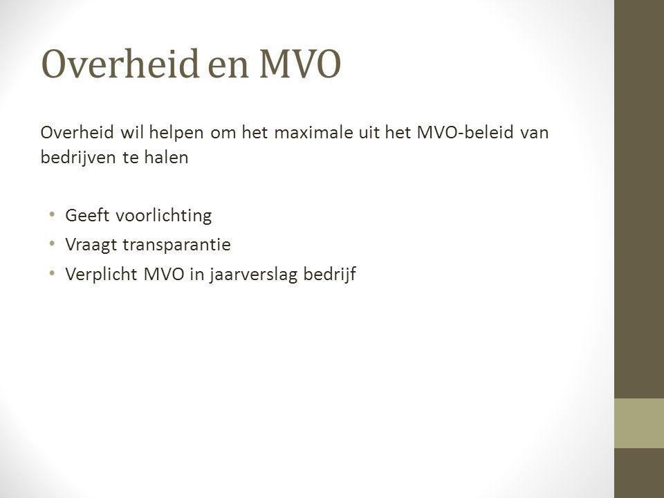 Overheid en MVO Overheid wil helpen om het maximale uit het MVO-beleid van bedrijven te halen Geeft voorlichting Vraagt transparantie Verplicht MVO in jaarverslag bedrijf