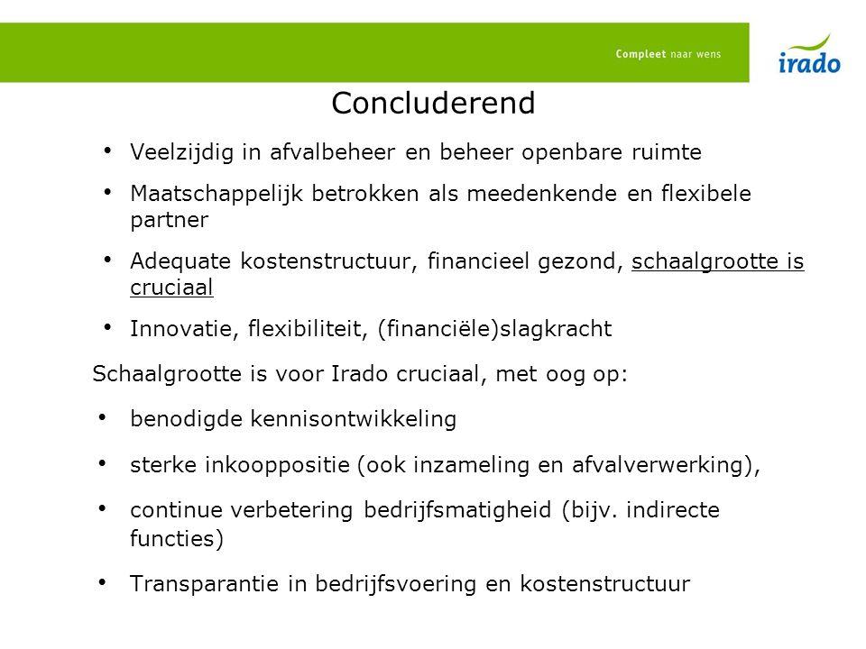 Concluderend Veelzijdig in afvalbeheer en beheer openbare ruimte Maatschappelijk betrokken als meedenkende en flexibele partner Adequate kostenstructuur, financieel gezond, schaalgrootte is cruciaal Innovatie, flexibiliteit, (financiële)slagkracht Schaalgrootte is voor Irado cruciaal, met oog op: benodigde kennisontwikkeling sterke inkooppositie (ook inzameling en afvalverwerking), continue verbetering bedrijfsmatigheid (bijv.