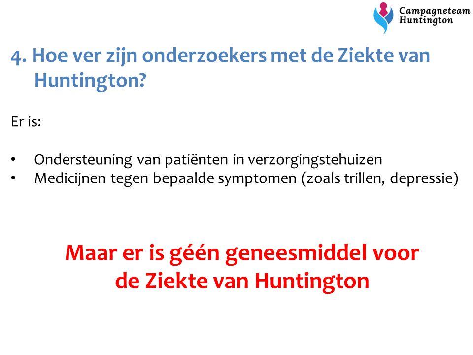 4. Hoe ver zijn onderzoekers met de Ziekte van Huntington? Er is: Ondersteuning van patiënten in verzorgingstehuizen Medicijnen tegen bepaalde symptom