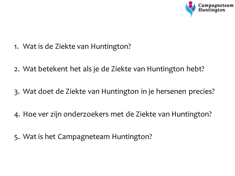 Doelen van het Campagneteam Huntington Eerste Nederlandse campagne voor de Ziekte van Huntington (mei 2016) Geld ophalen om onderzoek naar een medicijn mogelijk te maken