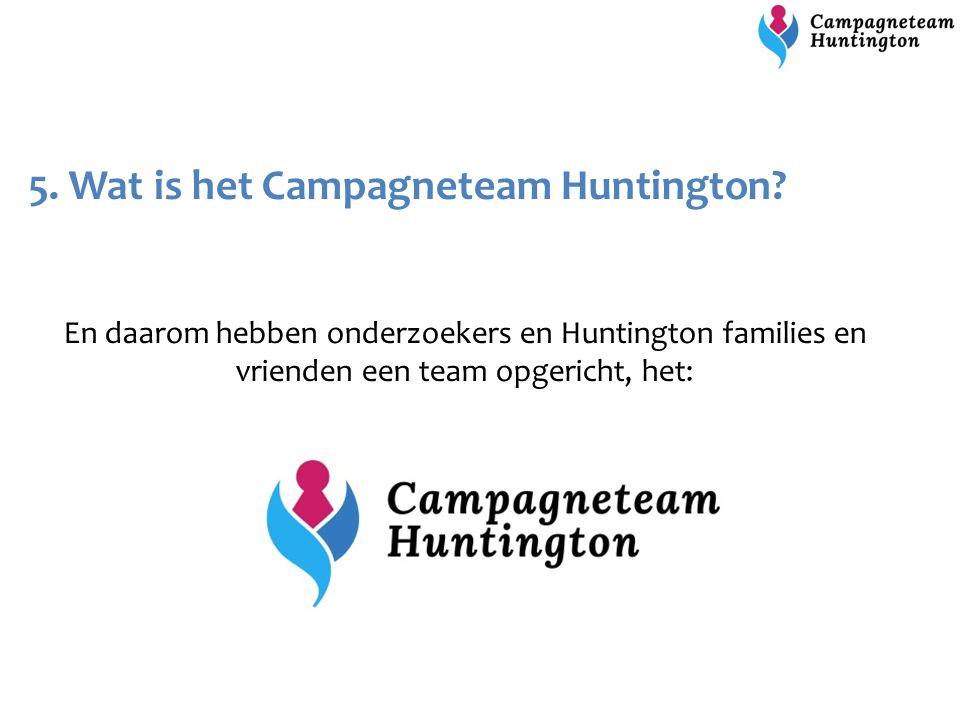 5. Wat is het Campagneteam Huntington? En daarom hebben onderzoekers en Huntington families en vrienden een team opgericht, het: