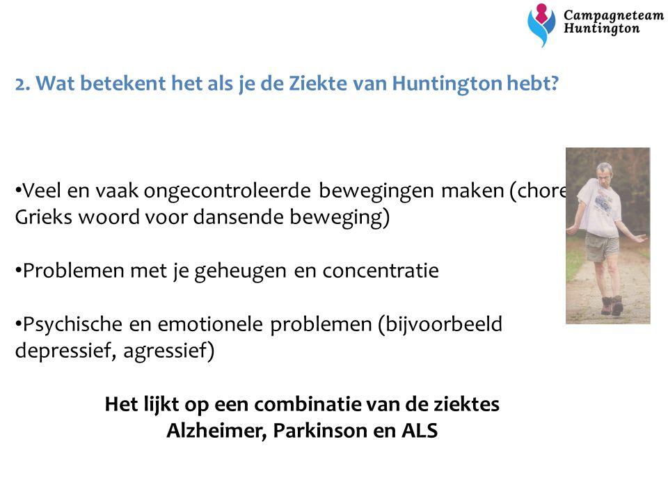 2. Wat betekent het als je de Ziekte van Huntington hebt? Veel en vaak ongecontroleerde bewegingen maken (chorea, Grieks woord voor dansende beweging)