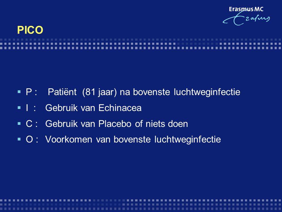 PICO  P : Patiënt (81 jaar) na bovenste luchtweginfectie  I : Gebruik van Echinacea  C : Gebruik van Placebo of niets doen  O : Voorkomen van bovenste luchtweginfectie