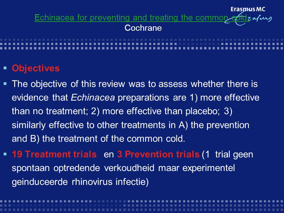 Results  Prevention trials with a placebo comparison None of the three comparisons of Echinacea preparations and placebo in the two prevention trials (Grimm 1999; Melchart 1998) yielded statistically significant differences regarding the number of participants with one or more cold episodes), duration, or severity of colds (data not presented as both trials used different measurement methods).Grimm 1999 Melchart 1998