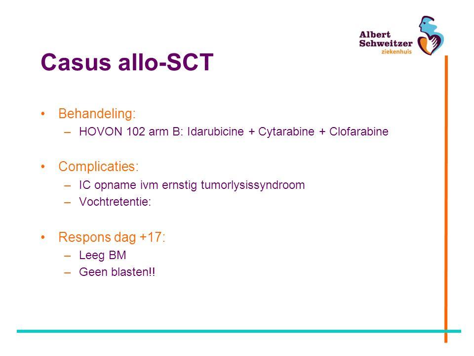 Casus allo-SCT Behandeling: –HOVON 102 arm B: Idarubicine + Cytarabine + Clofarabine Complicaties: –IC opname ivm ernstig tumorlysissyndroom –Vochtretentie: Respons dag +17: –Leeg BM –Geen blasten!!