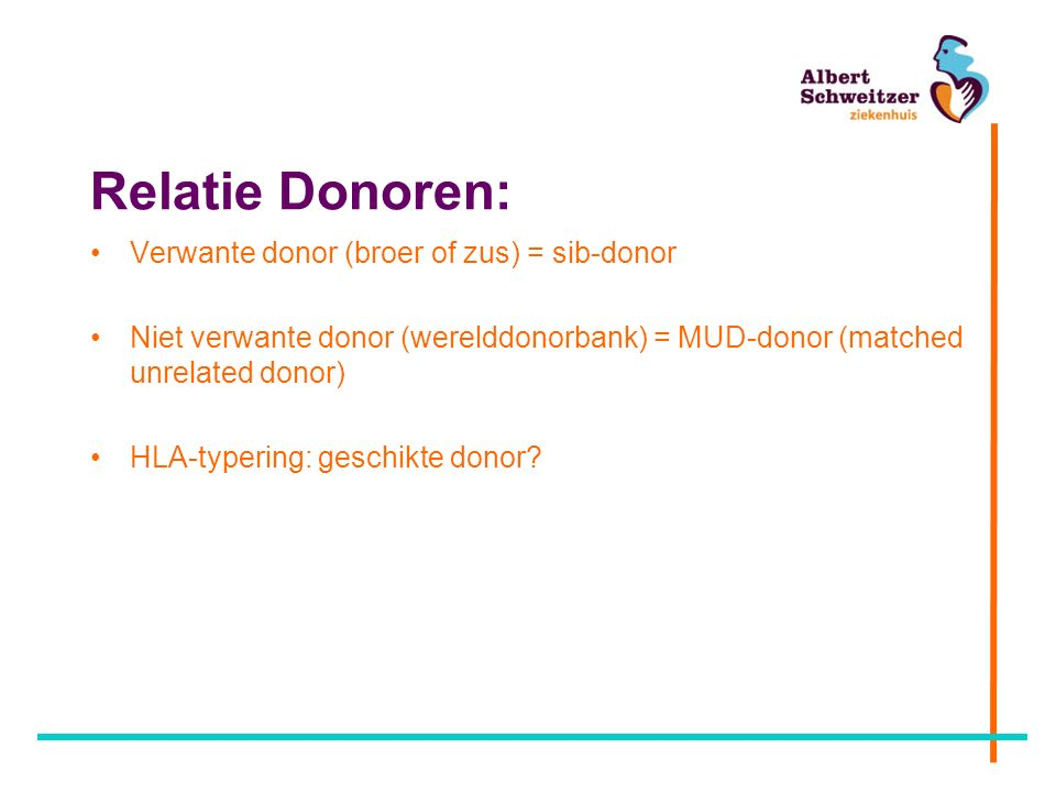 Relatie Donoren: Verwante donor (broer of zus) = sib-donor Niet verwante donor (werelddonorbank) = MUD-donor (matched unrelated donor) HLA-typering: geschikte donor?
