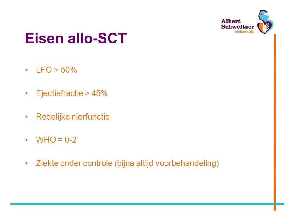 Eisen allo-SCT LFO > 50% Ejectiefractie > 45% Redelijke nierfunctie WHO = 0-2 Ziekte onder controle (bijna altijd voorbehandeling)