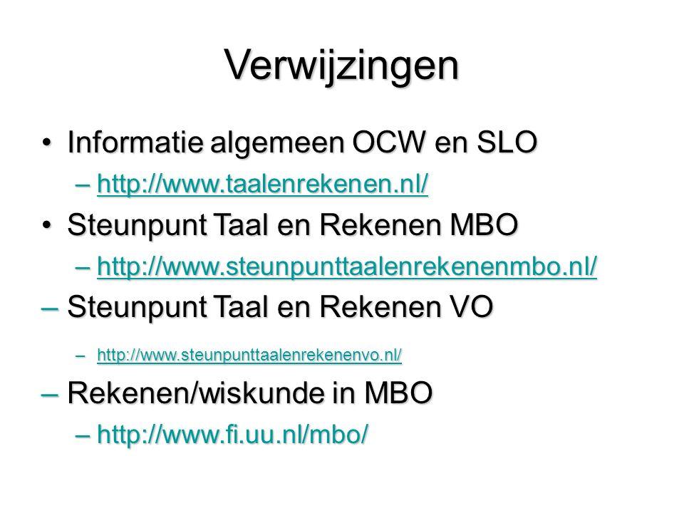 Verwijzingen Informatie algemeen OCW en SLOInformatie algemeen OCW en SLO –http://www.taalenrekenen.nl/ http://www.taalenrekenen.nl/ Steunpunt Taal en Rekenen MBOSteunpunt Taal en Rekenen MBO –http://www.steunpunttaalenrekenenmbo.nl/ http://www.steunpunttaalenrekenenmbo.nl/ –Steunpunt Taal en Rekenen VO –http://www.steunpunttaalenrekenenvo.nl/ http://www.steunpunttaalenrekenenvo.nl/ –Rekenen/wiskunde in MBO –http://www.fi.uu.nl/mbo/