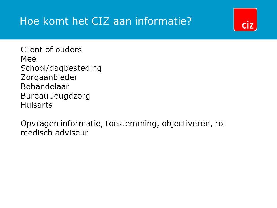 Hoe komt het CIZ aan informatie? Cliënt of ouders Mee School/dagbesteding Zorgaanbieder Behandelaar Bureau Jeugdzorg Huisarts Opvragen informatie, toe