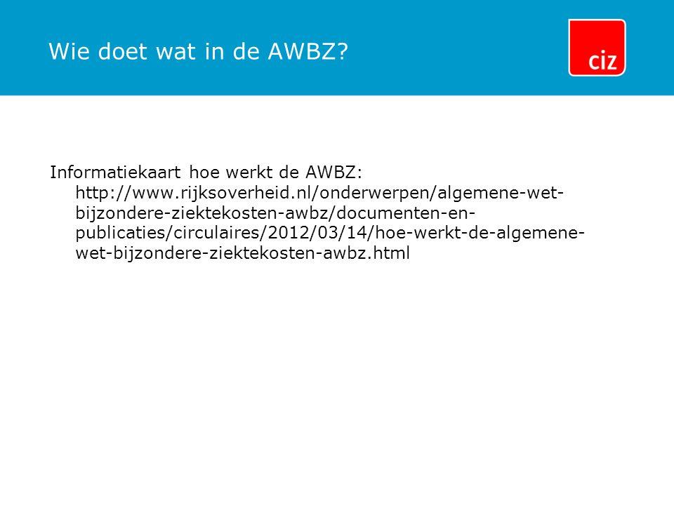 Wie doet wat in de AWBZ? Informatiekaart hoe werkt de AWBZ: http://www.rijksoverheid.nl/onderwerpen/algemene-wet- bijzondere-ziektekosten-awbz/documen