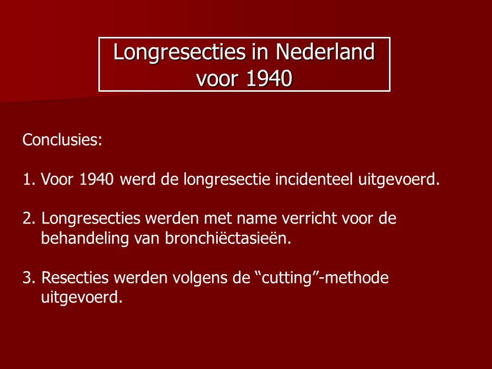 Longresecties in Nederland voor 1940 Conclusies: 1.Voor 1940 werd de longresectie incidenteel uitgevoerd. 2. Longresecties werden met name verricht vo