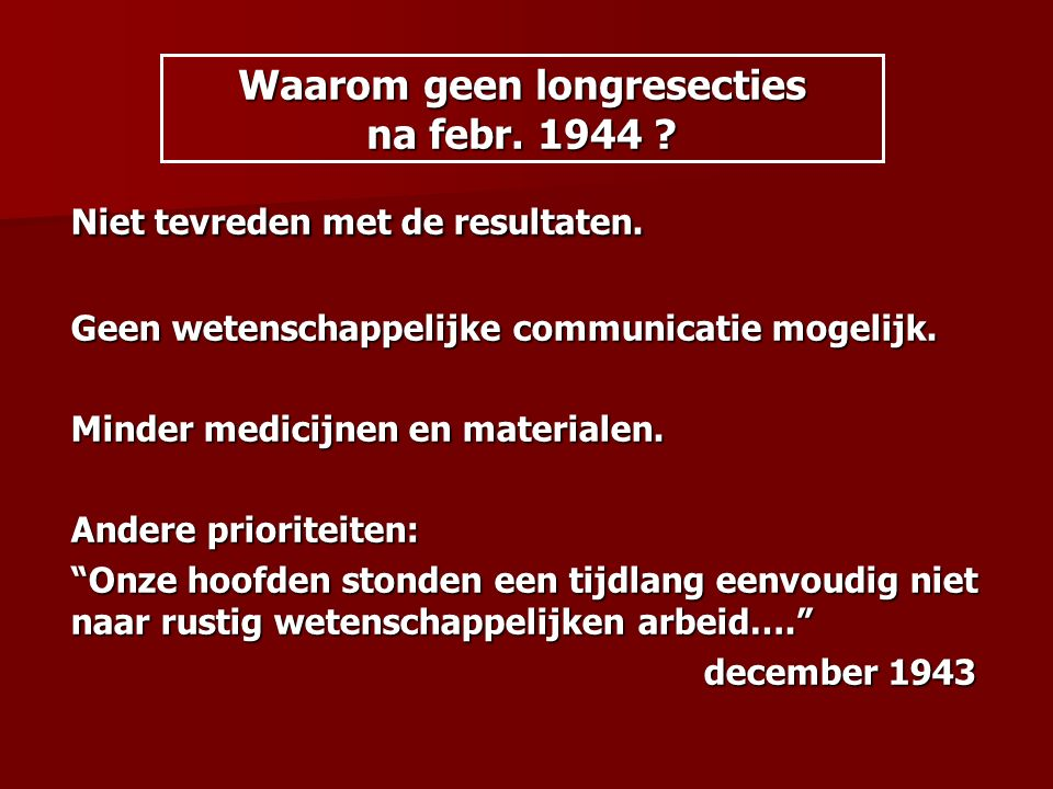 Waarom geen longresecties na febr. 1944 ? Niet tevreden met de resultaten. Geen wetenschappelijke communicatie mogelijk. Minder medicijnen en material
