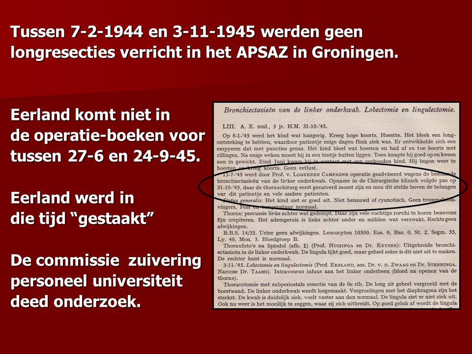 Tussen 7-2-1944 en 3-11-1945 werden geen longresecties verricht in het APSAZ in Groningen. Eerland komt niet in de operatie-boeken voor tussen 27-6 en