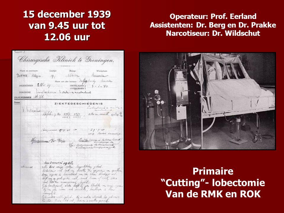 """15 december 1939 van 9.45 uur tot 12.06 uur Operateur: Prof. Eerland Assistenten: Dr. Berg en Dr. Prakke Narcotiseur: Dr. Wildschut Primaire """"Cutting"""""""