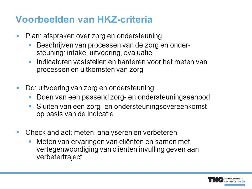 Voorbeelden van HKZ-criteria  Plan: afspraken over zorg en ondersteuning  Beschrijven van processen van de zorg en onder- steuning: intake, uitvoering, evaluatie  Indicatoren vaststellen en hanteren voor het meten van processen en uitkomsten van zorg  Do: uitvoering van zorg en ondersteuning  Doen van een passend zorg- en ondersteuningsaanbod  Sluiten van een zorg- en ondersteuningsovereenkomst op basis van de indicatie  Check and act: meten, analyseren en verbeteren  Meten van ervaringen van cliënten en samen met vertegenwoordiging van cliënten invulling geven aan verbetertraject